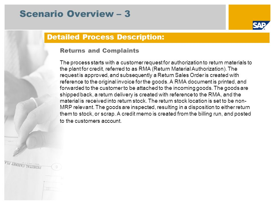 Sales Administra- tion Warehouse Clerk Process Flow Diagram Returns and Complaints Event Accounts Receivable RMA Product Arrived at Dock Inventory COGS COGS = Cost of Goods Sold, RMA = Return Material Authorization, GR = Goods Receipt, QA = Quality Assurance Customer Needs to Return Product Return Confirmation Create Return Order Accounts Receivable (157) Sales Order Processing: Sale from Stock (109) Billing Document (Optional) Return to Vendor (136) (Optional) Stock Usage Blocking and Scrapping (131) (Optional) Rework Processing (Stock- Manuf.
