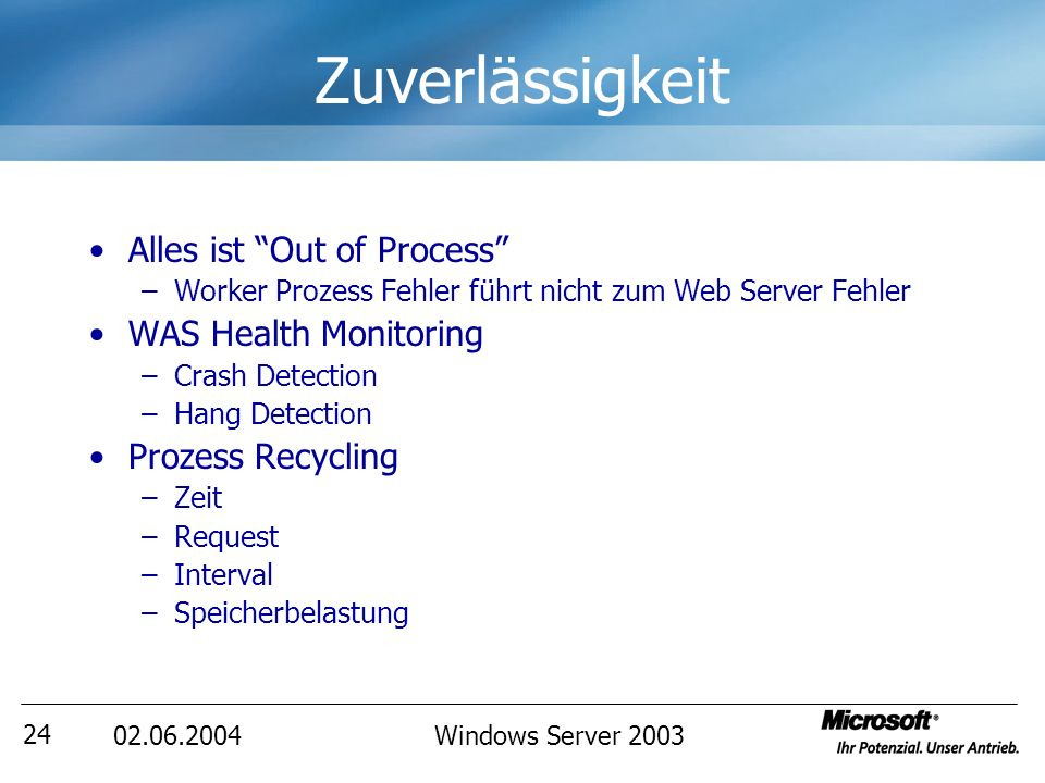 02.06.2004Windows Server 2003 25 Zuverlässigkeit HTTP.SYS Listener Cache Sender WAS Config Mgr App Pool Mgr Inetinfo FTP, SMTP, And NNTP Metabase Web Server MultipleApps Worker Prozess ISAPI Filter ISAPI Extension Worker Prozess ISAPI Filter ISAPI Extension SingleApp MultipleApps Worker Prozess ISAPI Filter ISAPI Extension UserKernel ZZzz..