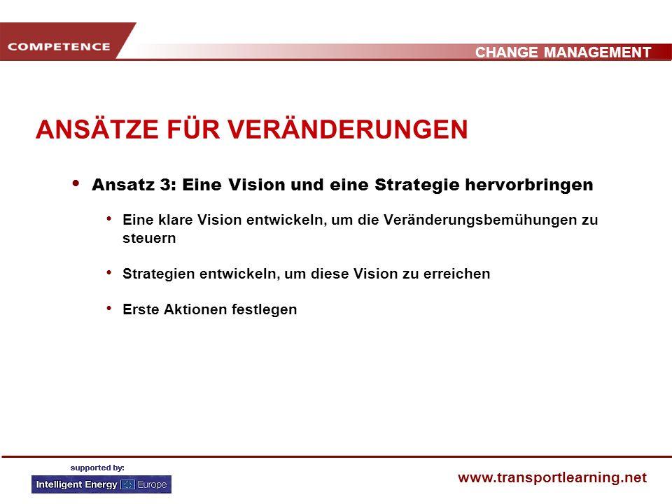 CHANGE MANAGEMENT www.transportlearning.net ANSÄTZE FÜR VERÄNDERUNGEN Ansatz 3: Eine Vision und eine Strategie hervorbringen Eine klare Vision entwickeln, um die Veränderungsbemühungen zu steuern Strategien entwickeln, um diese Vision zu erreichen Erste Aktionen festlegen