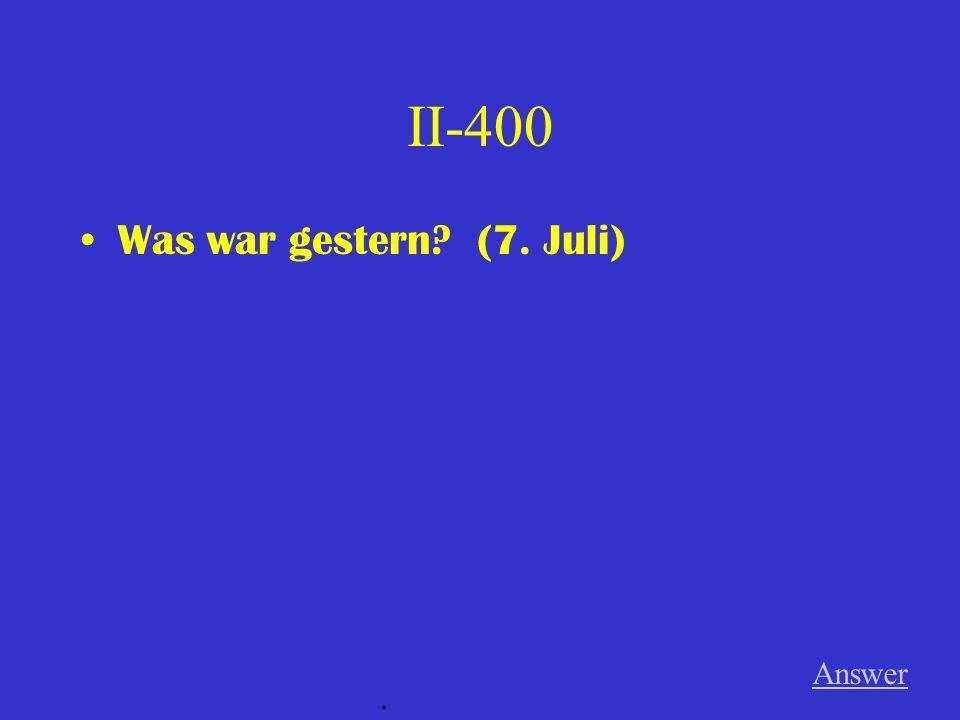 II-400 Was war gestern? (7. Juli) Answer.