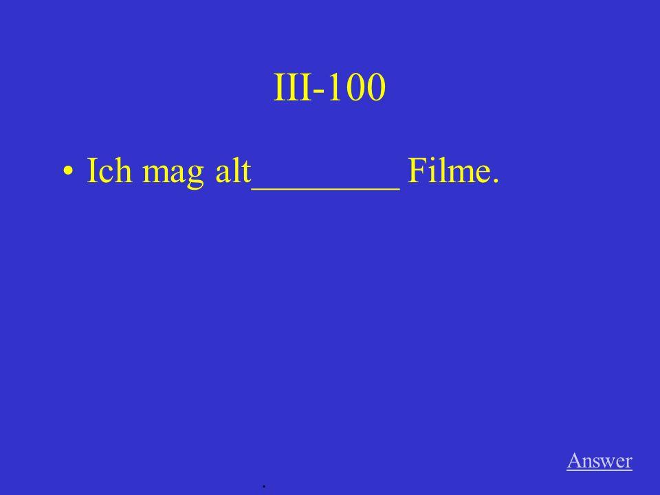 III-100 Answer. Ich mag alt________ Filme.
