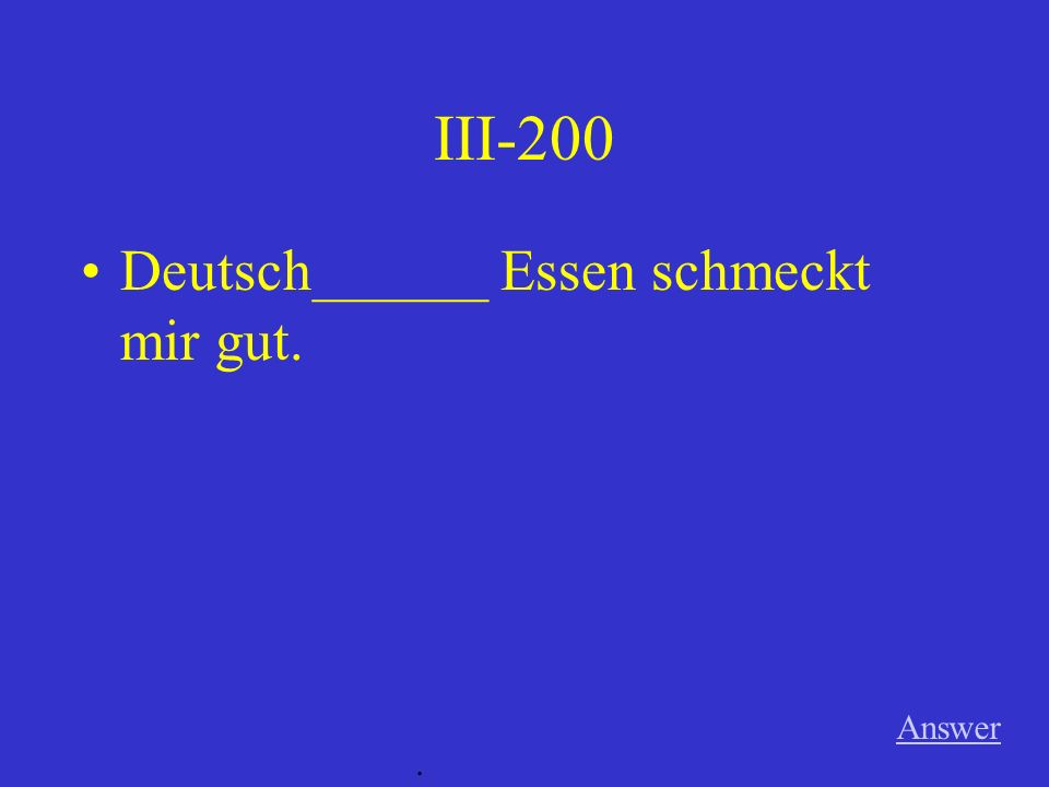 III-200 Answer. Deutsch______ Essen schmeckt mir gut.