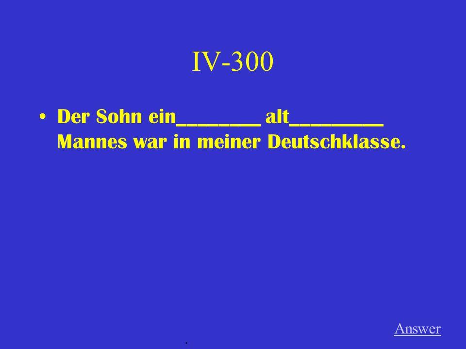 IV-300 Der Sohn ein________ alt_________ Mannes war in meiner Deutschklasse. Answer.