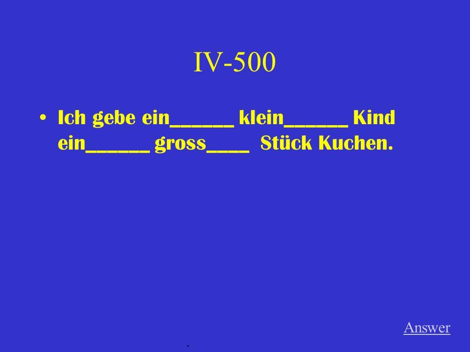 IV-500 Ich gebe ein______ klein______ Kind ein______ gross____ Stück Kuchen. Answer.