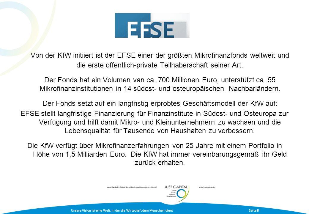 Unsere Vision ist eine Welt, in der die Wirtschaft dem Menschen dient Seite 9 Investitionsmöglichkeiten in den EFSE Fonds exklusiv über Just Capital: Mindestanlage: 500.000 Euro - Notes (Mitglieder Bundesverband deutscher Stiftungen 50.000,00; sonstige 200.000 über Treuhandmodell) Zins 2,0 % über 6-Monats-Euribor, Laufzeit 3 Jahre, fest ab 2.000.000 Euro - A Shares Zielrendite 1,5 % über 6-Monats-Euribor plus Gewinnbeteiligung (für 2009 geschätzte + 3,5 % bis 4,0 % über 6-Monats-Euribor) Laufzeit 3-5 Jahre, halbjährliche Verzinsung ab 10.000.000 Euro Individuelle Gestaltung durch Just Capital – Global Social Business Development GmbH, Hamburg möglich
