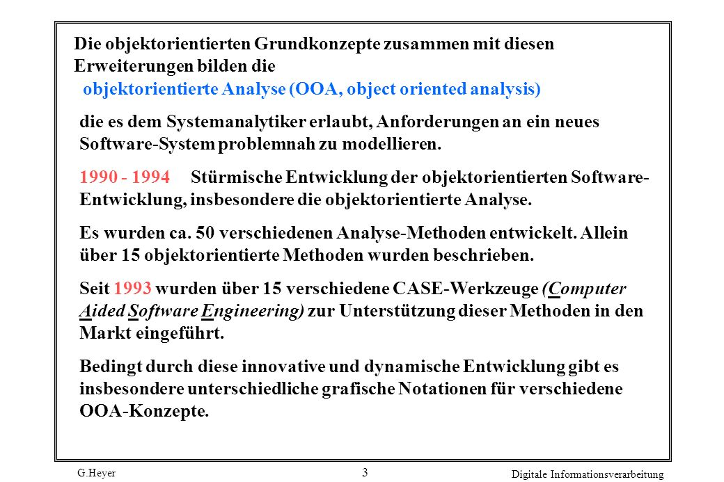 G.Heyer Digitale Informationsverarbeitung 4 Abb.: OO-Grundkonzepte und OOA-Konzepte OO-Grundkonzepte ObjektBotschaft KlasseVererbung AttributPoly- Operationmorphismus AssoziationAggregation Subsystem Zustandsautomat Interaktionsdiagramm OOA-Konzepte