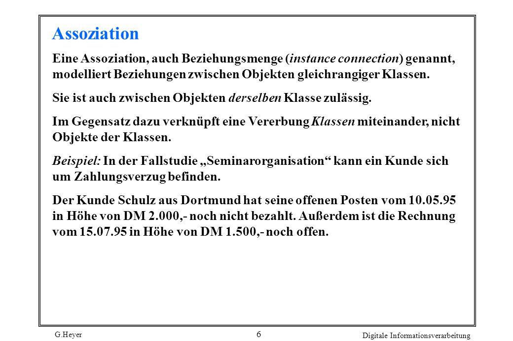 G.Heyer Digitale Informationsverarbeitung 7 Assoziation zwischen Objekten (Kunde) Schulz Dortmund (Zahlungsverzug) 1500.- 15.07.95 (Zahlungsverzug) 2000.- 10.05.95 hat Allgemein läßt sich über die Objekte der Klasse Kunde und der Klasse Zahlungsverzug folgendes sagen: ã Ein Kunde hat keinen, einen oder mehrere Zahlungsverzüge ã Ein Zahlungsverzug gehört zu genau einem Kunden.