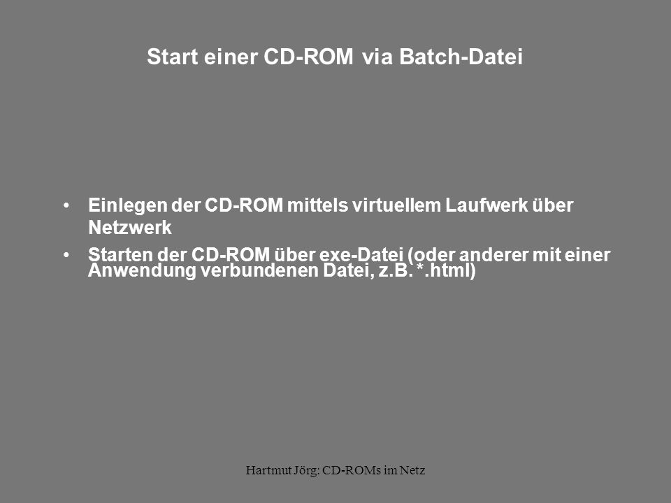 Hartmut Jörg: CD-ROMs im Netz Inhalt der Batch-Datei Starten der CD direkt über Netzwerk: start vdrive 1: /i @1:\Start32.exe Starten der CD lokal von Festplatte: start vdrive 1: /i start C:\CD-lokal\Musikalmanach\MA99-00.exe Starten einer HTML-Seite: start vdrive 1: /i start D:\index.html Starten eines Videos über Mediaplayer: start vdrive 1: /i start C:\Windows\mplayer.exe D:\PC.mov