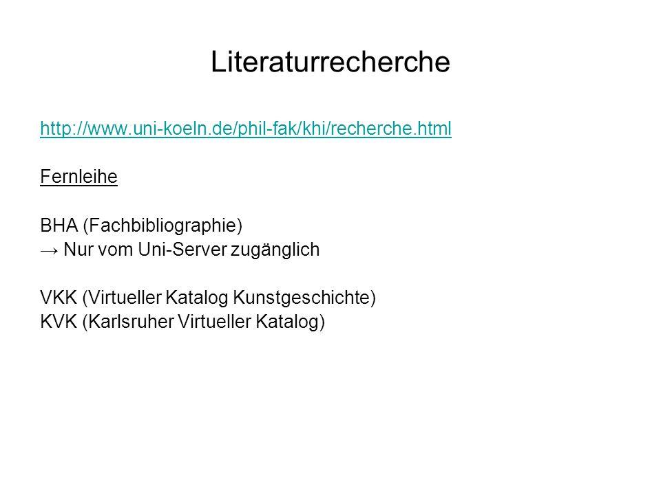 Literaturrecherche http://www.uni-koeln.de/phil-fak/khi/recherche.html Zeitschriften BHA (Fachbibliographie) Nur vom Uni-Server zugänglich JSTOR (Zeitschriftentitel- und Aufsatzdatenbank) Nur vom Uni-Server zugänglich, Download ZDB-OPAC (Zeitschriftendatenbank) Kubikat (Kunstbibliotheken-Fachverbund Florenz - München – Rom) (günstige Fernleihe, Kopien der gewünschten Seiten)
