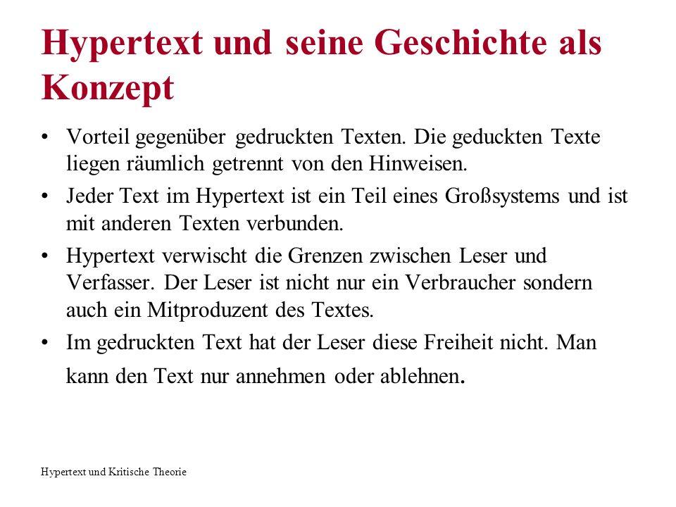 Hypertext und Kritische Theorie Hypertext und seine Geschichte als Konzept Unterschiede zwischen der gedruckten Version und dem Hypertext: 1.Lesbar auf dem Bildschirm 2.Die Größe der Buchstaben und die Schrift sind veränderbar 3.Die Anmerkung verbindet direkt mit dem Bezugstext und liegt nicht in einer nummerierten Liste 4.Möglichkeit viele anderen Materialien einzubeziehen 5.Verbindung zu anderen Werken des Autors, Kommentaren 6.Möglichkeit eine Antwort, Kommentare, Notizen zum Dokument zu schreiben 7.Aktiver Leser