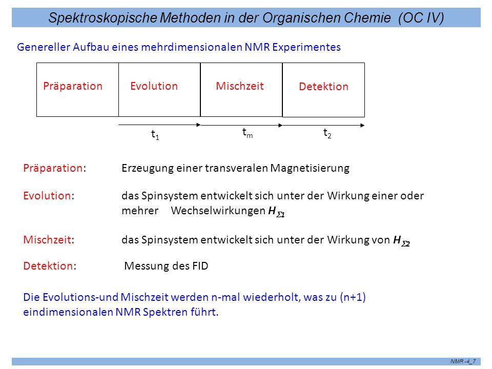 Spektroskopische Methoden in der Organischen Chemie (OC IV) NMR -4_8 7.2 Klassifikation der zwei -und mehrdimensionalen Experimente n-dimensionale Experimente Korrelationsexperimente Separationsexperimente Trennung von das Spinsystem beeinflussenden Wechselwirkungen Korrelation zwischen Verschiedenen gekoppelten Spins Korrelation zwischen zwei Zuständen eines Systems zu den Zeiten t und t´=t+t m Austausch-Spektroskopie -chemischer Austausch -Spindiffusion -NOESY Homo-und heteronukleare Korrelationsexperimente - COSY - HMQC, HMBC etc.