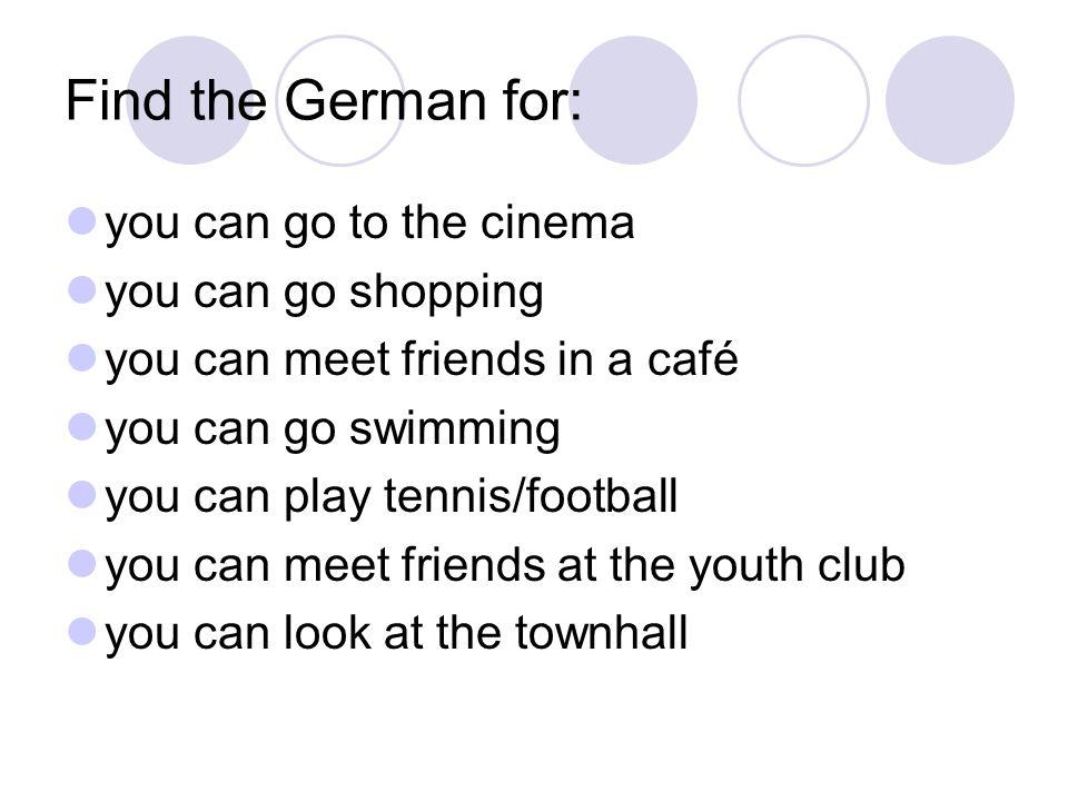 man kann ins Kino gehen man kann einkaufen gehen man kann Freunde im Café treffen man kann schwimmen gehen man kann Tennis spielen man kann Fußball spielen man kann Freunde im Jugendclub treffen man kann das Rathaus besichtigen