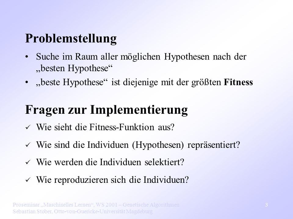 Proseminar Maschinelles Lernen, WS 2001 – Genetische Algorithmen Sebastian Stober, Otto-von-Guericke-Universität Magdeburg 4 Fitness-Funktion Weist jeder Hypothese einen Fitness-Wert zu Fitness Maß für die Güte der Hypothese Mögliche Kriterien: Genauigkeit (z.B.