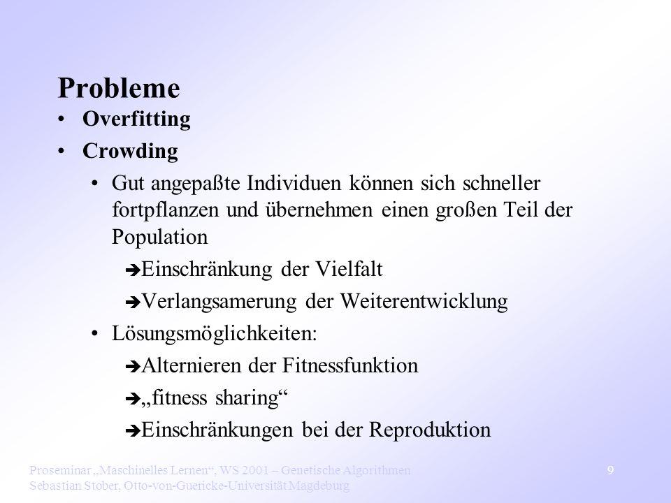 Proseminar Maschinelles Lernen, WS 2001 – Genetische Algorithmen Sebastian Stober, Otto-von-Guericke-Universität Magdeburg 10 Genetisches Programmieren Form der evolutionellen Programmierung, bei der die Individuen Computerprogramme anstelle von Bitstrings sind Repräsentation der Programme: Syntaxbäume Fitness: Ausführen des Programms auf den Trainingsdaten Crossover: Austausch von zufällig gewählten Unterbäumen