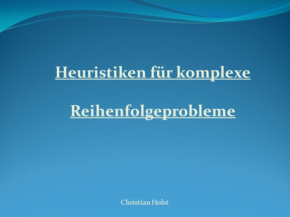 Heuristiken für komplexe Reihenfolgeprobleme Christian Holst Übersicht 1.