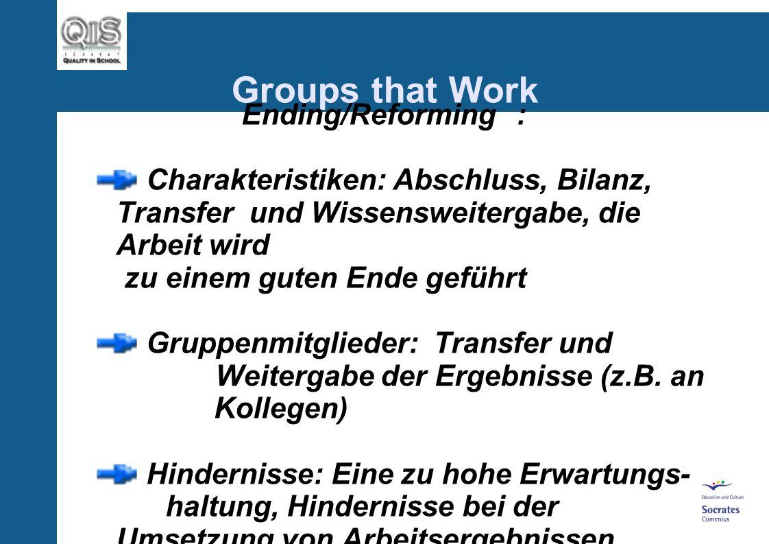 Groups that Work Ending/Reforming: Charakteristiken: Abschluss, Bilanz, Transfer und Wissensweitergabe, die Arbeit wird zu einem guten Ende geführt Gruppenmitglieder: Transfer und Weitergabe der Ergebnisse (z.B.