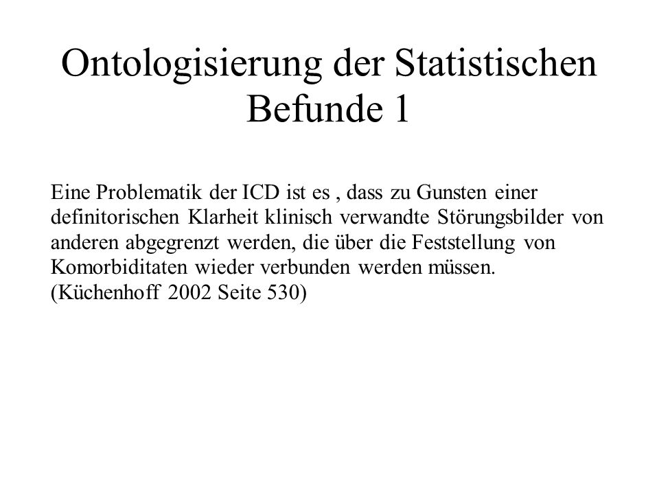 Ontologisierung der Statistischen Befunde 2 Thus the development of operational criteria and formularic diagnostic practices based on symptomatic appearances leads to claims for the existence of dubios conditions such as multiple personality disorder and chronic posttraumatic stress disorder that often seems to exist only in the minds of their champions (MacHough 2001, S.2)