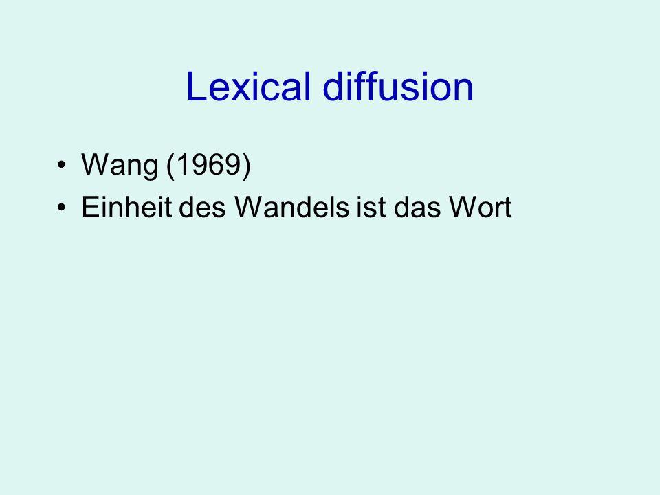 Lexical Diffusion Wang (1969) Einheit des Wandels ist das Wort Die phonetische Veränderung vollzieht sich ohne Zwischenstufen