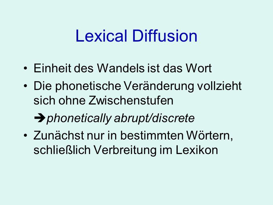 Lexical Diffusion Einheit des Wandels ist das Wort Die phonetische Veränderung vollzieht sich ohne Zwischenstufen phonetically abrupt/discrete Zunächst nur in bestimmten Wörtern, schließlich Verbreitung im Lexikon lexically gradual