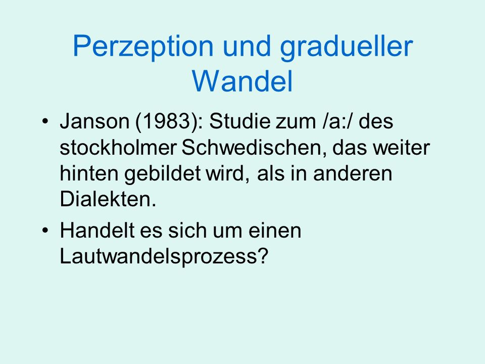 Perzeption und gradueller Wandel Janson (1983): Studie zum /a:/ des stockholmer Schwedischen Handelt es sich um einen Lautwandelsprozess.