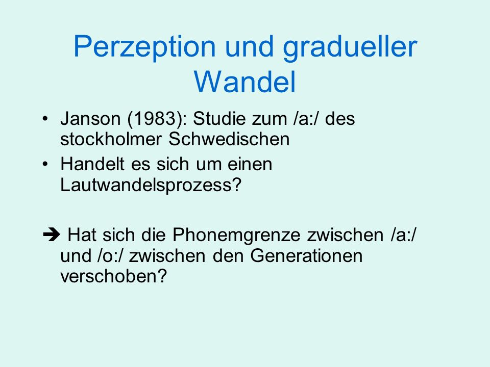 Perzeption und gradueller Wandel Produktionsexperiment Perzeptionsexperiment mit 20 synthetischen Stimuli, F1, F2 systematisch variiert Aufgabe: Identifiaktionstest (forced choice); Transliteration
