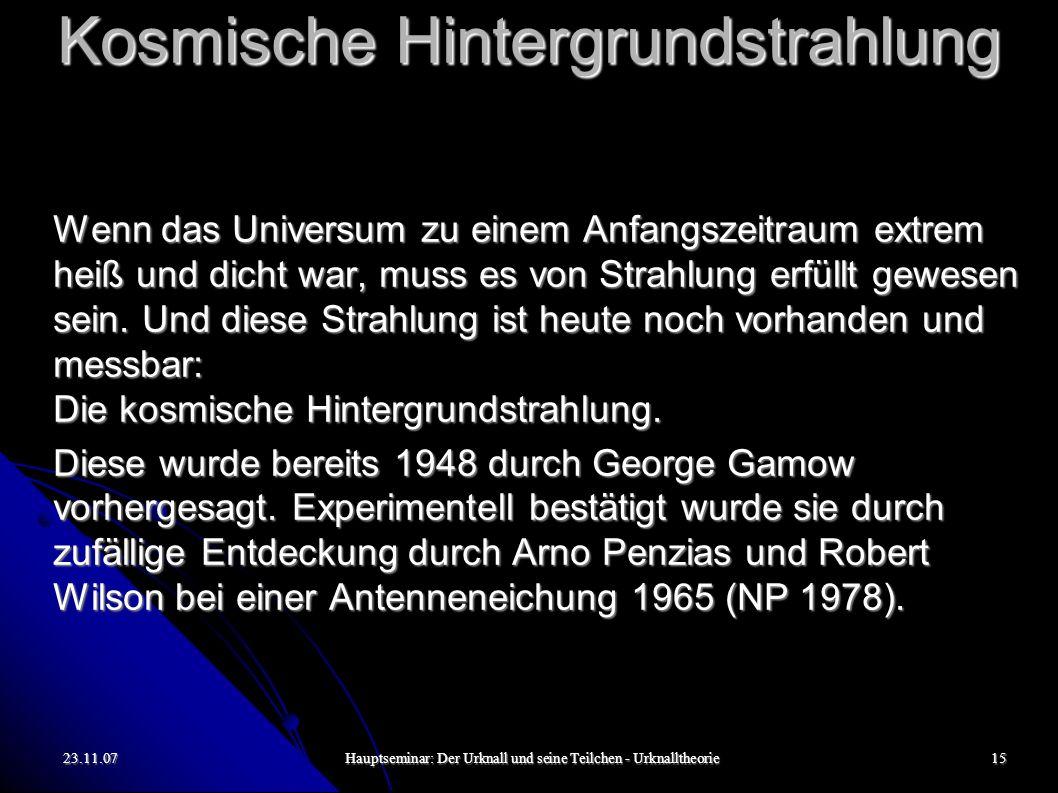 23.11.07Hauptseminar: Der Urknall und seine Teilchen - Urknalltheorie16 Kosmische Hintergrundstrahlung Die kosmische Hintergrundstrahlung entstand bei einer Temperatur von etwa 3000 K.