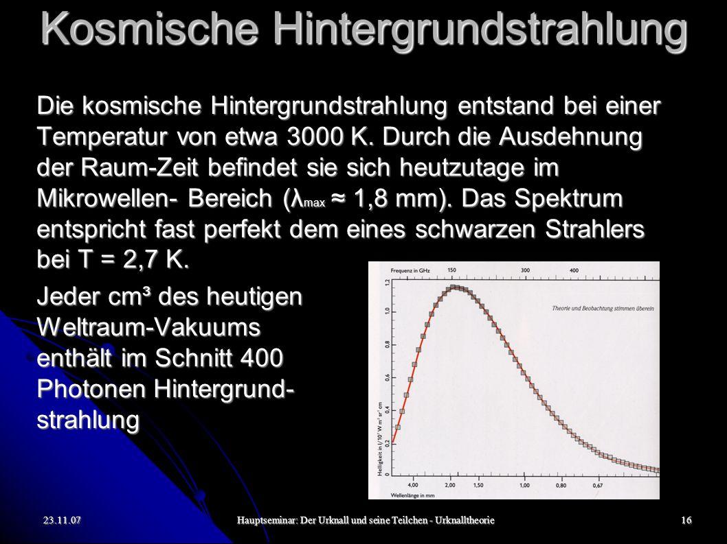 23.11.07Hauptseminar: Der Urknall und seine Teilchen - Urknalltheorie17 Kosmische Hintergrundstrahlung Es lassen sich auch einige Abweichungen von der perfekten räumlichen Isotropie der satelliten- vermessenen Hintergrundstrahlung feststellen.