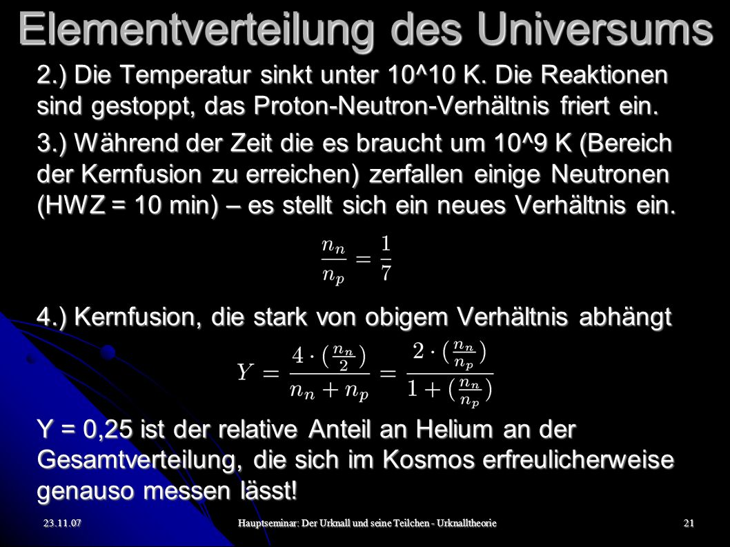 23.11.07Hauptseminar: Der Urknall und seine Teilchen - Urknalltheorie22 Alter der ältesten Sterne Völlig unabhängig von den bisherigen Erkenntnissen: Die ältesten Sterne (weiße Zwerge) die man gefunden hat und deren Alter man heutzutage glaubt gut einschätzen zu können sind 12-13 Milliarden Jahre alt.