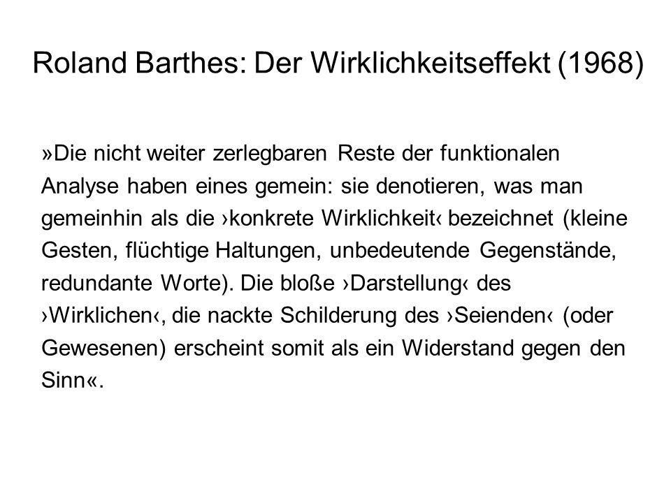 Roland Barthes: Der Wirklichkeitseffekt (1968) Definition: »Unter Realismus verstehen wir jeglichen Diskurs, der nur vom Referenten beglaubigte Äußerungen akzeptiert.« Das was nicht im Sinn eines Erzählzusammenhangs aufgeht, was keine Funktion darin erfüllt, erscheint wie eine Einstreuung von Wirklichkeit.
