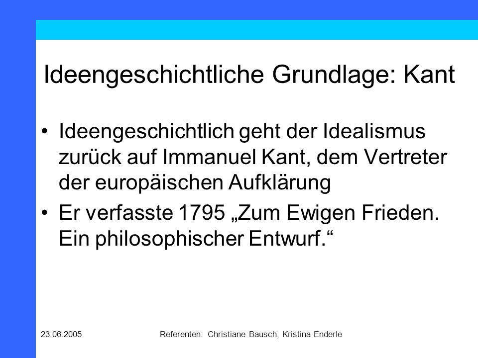 23.06.2005Referenten: Christiane Bausch, Kristina Enderle Ideengeschichtliche Grundlage: Kant Nun hat aber die republikanische Verfassung, außer der Lauterkeit ihres Ursprungs, aus dem reinen Quell des Rechtsbegriffs entsprungen zu sein, noch die Aussicht in die gewünschte Folge, nämlich den ewigen Frieden; wovon der Grund dieser ist.