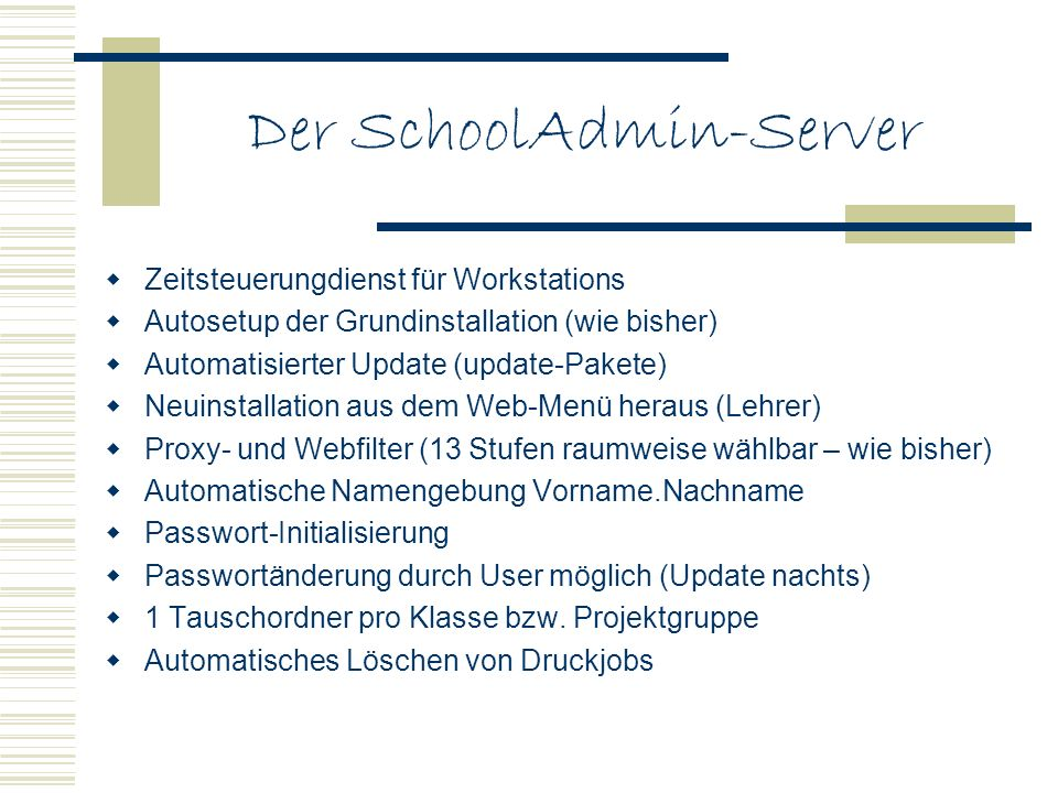 Der SchoolAdmin-Server Zeitsteuerungdienst für Workstations Autosetup der Grundinstallation (wie bisher) Automatisierter Update (update-Pakete) Neuinstallation aus dem Web-Menü heraus (Lehrer) Proxy- und Webfilter (13 Stufen raumweise wählbar – wie bisher) Automatische Namengebung Vorname.Nachname Passwort-Initialisierung Passwortänderung durch User möglich (Update nachts) 1 Tauschordner pro Klasse bzw.