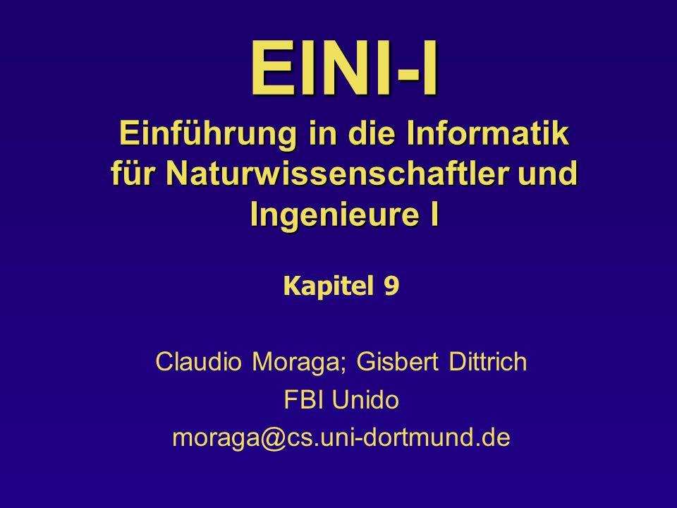 EINI-I Einführung in die Informatik für Naturwissenschaftler und Ingenieure I Kapitel 9 Claudio Moraga; Gisbert Dittrich FBI Unido moraga@cs.uni-dortmund.de