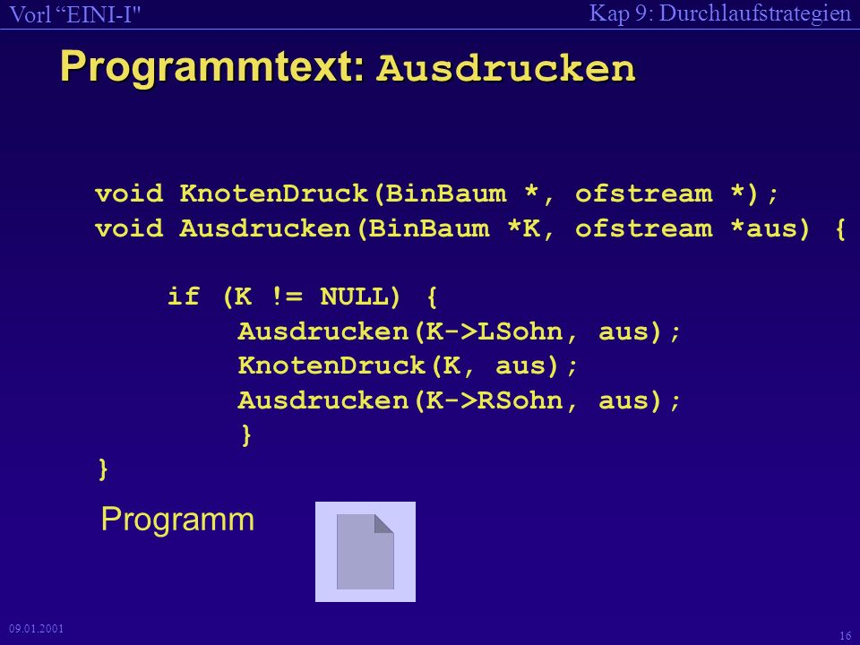Kap 9: Durchlaufstrategien Vorl EINI-I 16 09.01.2001 Programmtext: Ausdrucken void KnotenDruck(BinBaum *, ofstream *); void Ausdrucken(BinBaum *K, ofstream *aus) { if (K != NULL) { Ausdrucken(K->LSohn, aus); KnotenDruck(K, aus); Ausdrucken(K->RSohn, aus); } } Programm