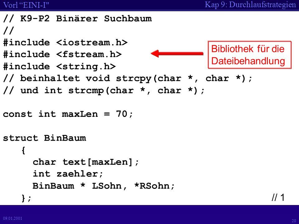 Kap 9: Durchlaufstrategien Vorl EINI-I 20 09.01.2001 // K9-P2 Binärer Suchbaum // #include // beinhaltet void strcpy(char *, char *); // und int strcmp(char *, char *); const int maxLen = 70; struct BinBaum { char text[maxLen]; int zaehler; BinBaum * LSohn, *RSohn; }; // 1 Bibliothek für die Dateibehandlung
