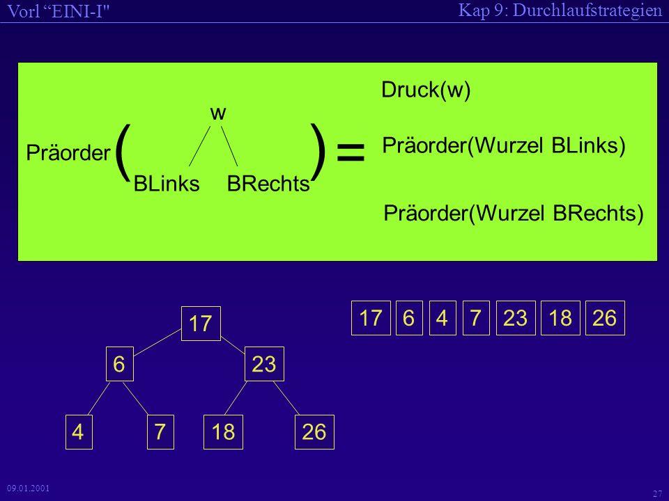 Kap 9: Durchlaufstrategien Vorl EINI-I 27 09.01.2001 w BLinksBRechts Präorder ( ) Präorder(Wurzel BLinks) Druck(w) Präorder(Wurzel BRechts) = 17647231826 17 6 47 23 1826