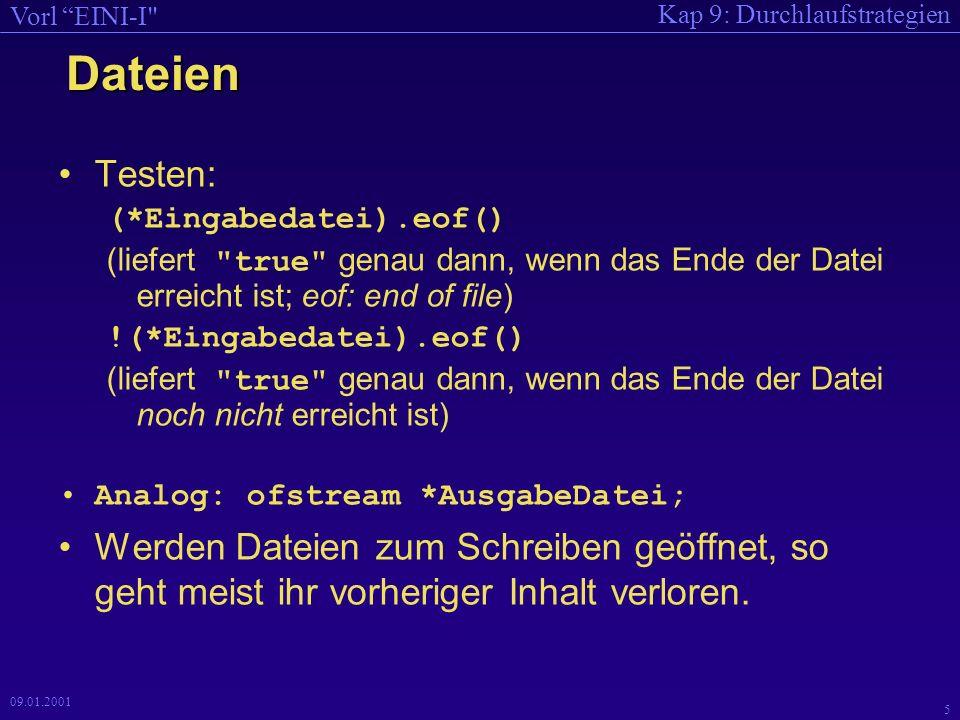 Kap 9: Durchlaufstrategien Vorl EINI-I 5 09.01.2001 Dateien Testen: (*Eingabedatei).eof() (liefert true genau dann, wenn das Ende der Datei erreicht ist; eof: end of file) !(*Eingabedatei).eof() (liefert true genau dann, wenn das Ende der Datei noch nicht erreicht ist) Analog: ofstream *AusgabeDatei; Werden Dateien zum Schreiben geöffnet, so geht meist ihr vorheriger Inhalt verloren.