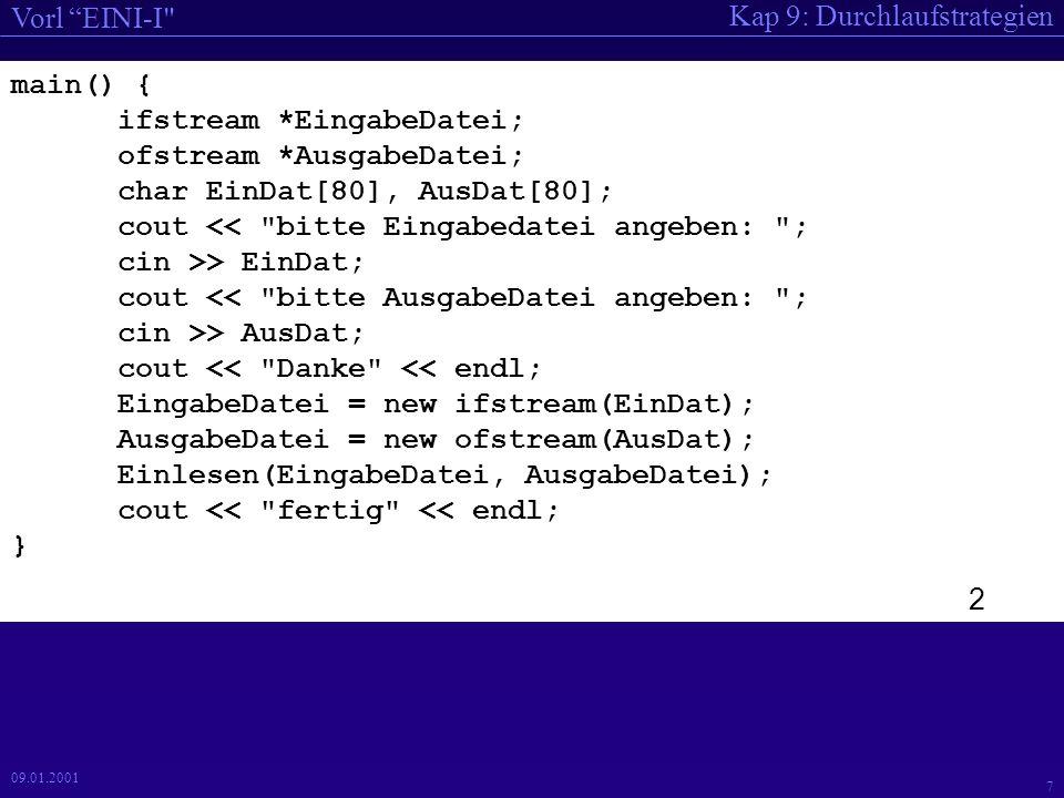 Kap 9: Durchlaufstrategien Vorl EINI-I 7 09.01.2001 main() { ifstream *EingabeDatei; ofstream *AusgabeDatei; char EinDat[80], AusDat[80]; cout << bitte Eingabedatei angeben: ; cin >> EinDat; cout << bitte AusgabeDatei angeben: ; cin >> AusDat; cout << Danke << endl; EingabeDatei = new ifstream(EinDat); AusgabeDatei = new ofstream(AusDat); Einlesen(EingabeDatei, AusgabeDatei); cout << fertig << endl; } 2