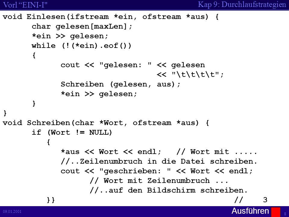 Kap 9: Durchlaufstrategien Vorl EINI-I 8 09.01.2001 void Einlesen(ifstream *ein, ofstream *aus) { char gelesen[maxLen]; *ein >> gelesen; while (!(*ein).eof()) { cout << gelesen: << gelesen << \t\t\t\t ; Schreiben (gelesen, aus); *ein >> gelesen; } void Schreiben(char *Wort, ofstream *aus) { if (Wort != NULL) { *aus << Wort << endl;// Wort mit.....