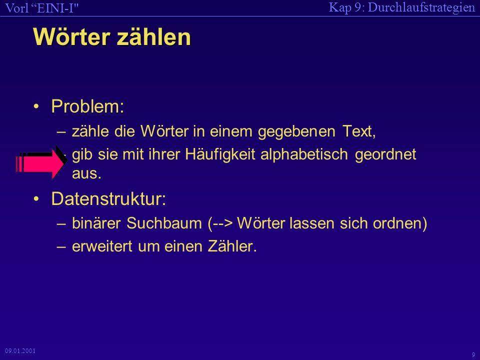 Kap 9: Durchlaufstrategien Vorl EINI-I 9 09.01.2001 Wörter zählen Problem: –zähle die Wörter in einem gegebenen Text, –gib sie mit ihrer Häufigkeit alphabetisch geordnet aus.