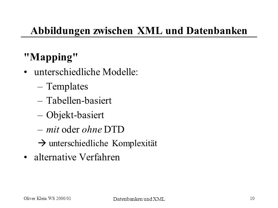 Oliver Klein WS 2000/01 Datenbanken und XML 11 Template Driven Mapping the following flights have available seats: SELECT Airline, FltNumber, Depart, Arrive FROM Flights Data Transfer (Middleware) RDBMS
