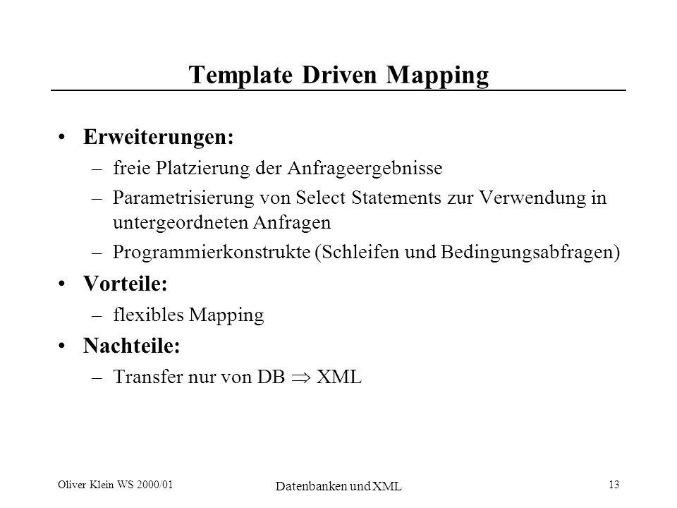 Oliver Klein WS 2000/01 Datenbanken und XML 14 Model Driven Mappings Table Model: Vorteile: –implizites Mapping –Einfach zu Implementieren –effizienter Daten- austausch zwischen RDB Nachteile –flache Strukturen –nur für einfache XML- Daten geeignet.........