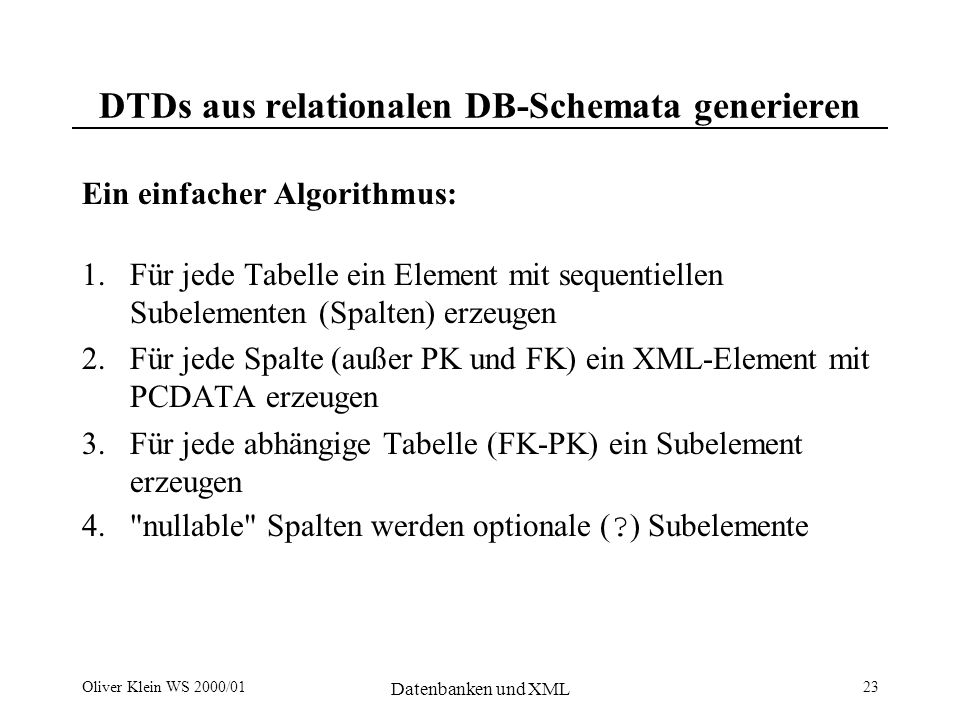 Oliver Klein WS 2000/01 Datenbanken und XML 24 Generelle Probleme des (relationalen) Mappings Namenskollisionen und illegale Namen keine Datentypen und Längenbeschränkungen (DTD DB- Schema) keine eindeutige Kennzeichnung von Elementen/Attributen als Schlüssel (DTD DB-Schema) keine Festlegung ob Primärschlüssel im Eltern- oder Kindelement Spalten für sequentielle Ordnung nicht erkennbar (DB-Schema DTD) Nicht Round-trip -fähig: DTD DB-Schema