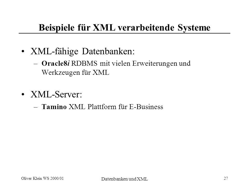 Oliver Klein WS 2000/01 Datenbanken und XML 28 XML-fähige Datenbanken: Oracle8i XDK (XML Developer s Kit) –XML Parser und XSL Processors (Java, C, C++, and PL/SQL) –XML Class Generators (Java and C++) –XML SQL Utility for Java –XML Transviewer Beans XSQL Servlet Oracle8i InterMedia –Oracle JServer (JVM) XML Dokumente speichern als –komplette Dokumente (CLOB, BLOB) –Daten in objekt-relationalen Tabellen –XML und Daten kombinieren durch Views Verarbeitung und Retrieval durch –XML Parser –XML SQL Utility –XSL Processor