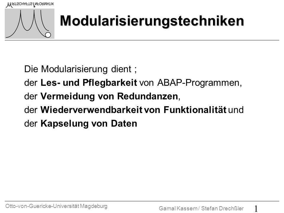 Otto-von-Guericke-Universität Magdeburg Gamal Kassem / Stefan Drechßler 2 Modularisierungstechniken Verarbeitungsblöcke, die durch das ABAP-Laufzeitsystem aufgerufen werden: n Ereignisblöcke n Dialogmodule Verarbeitungsblöcke, die aus ABAP-Programmen aufgerufen werden: n Unterprogramme n Funktionsbausteine n Methoden Die aus ABAP-Programmen aufrufbaren Verarbeitungsblöcke heißen Prozeduren