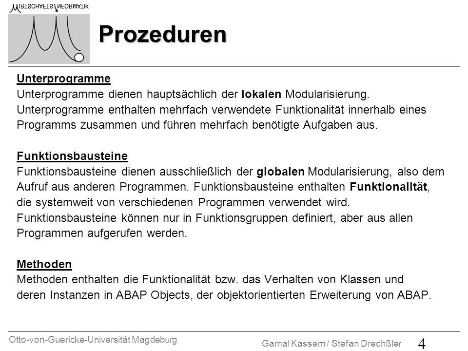 Otto-von-Guericke-Universität Magdeburg Gamal Kassem / Stefan Drechßler 5 Unterprogramme Unterprogramme sind Prozeduren, die in jedem ABAP- Programmen definiert und aus jedem ABAP-Programm aufgerufen werden können.