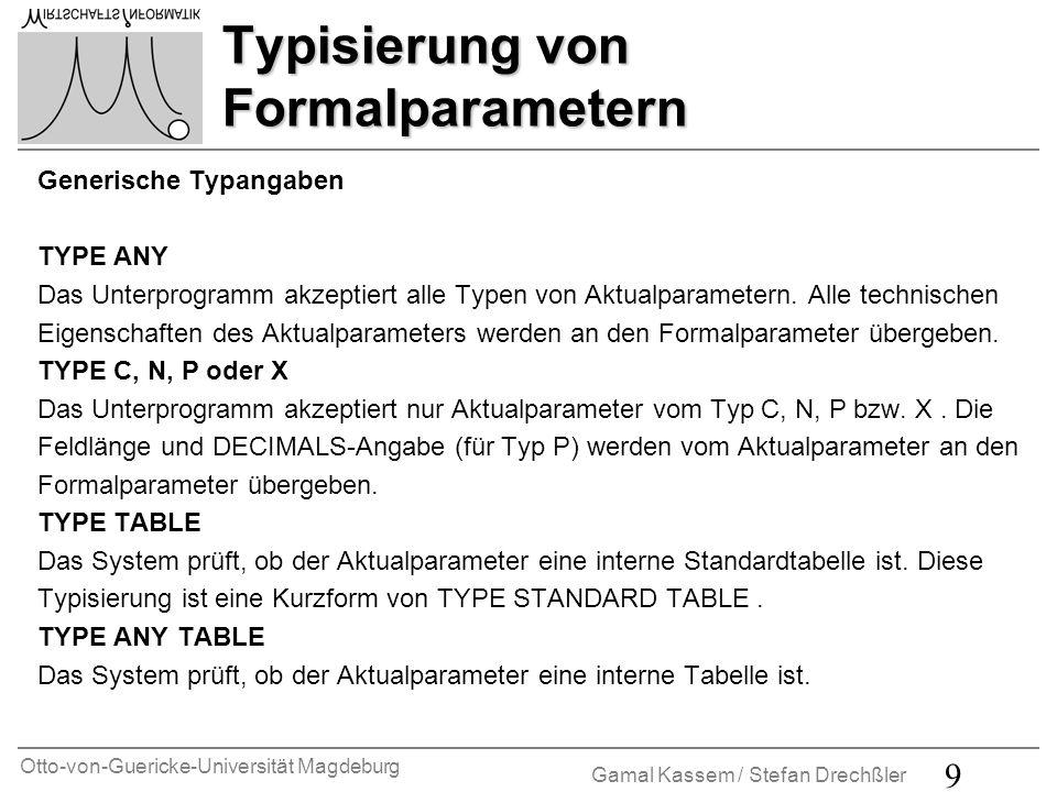 Otto-von-Guericke-Universität Magdeburg Gamal Kassem / Stefan Drechßler 10 Typisierung von Formalparametern Generische Typangaben TYPE INDEX TABLE Das System prüft, ob der Aktualparameter eine interne Index-Tabelle (also Eine Standard- oder sortierte Tabelle aber keine Hash-Tabelle) ist.