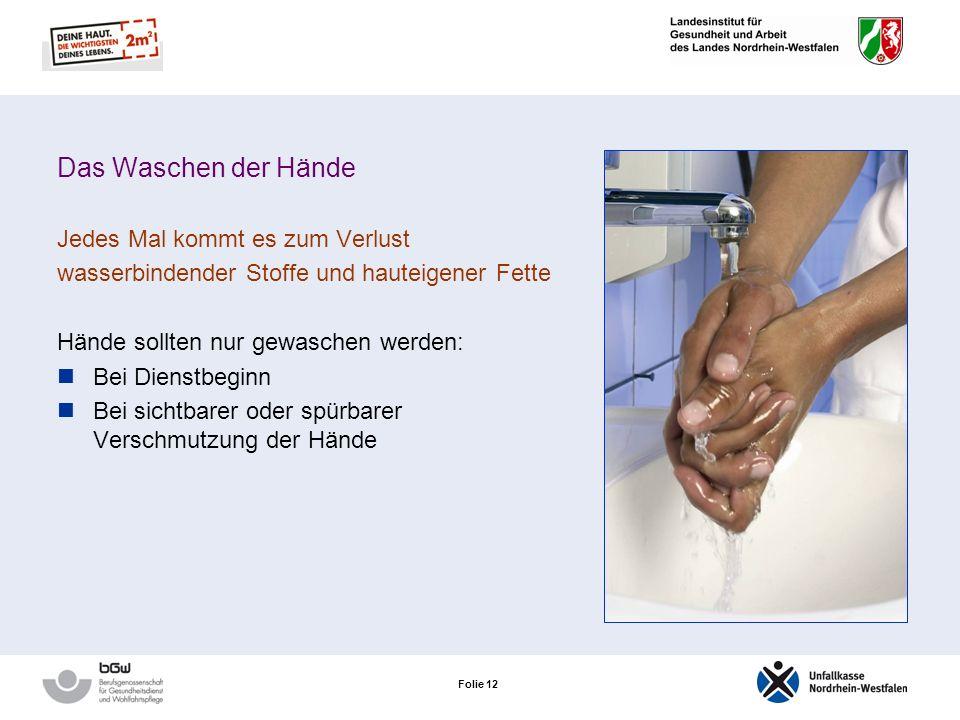 Folie 12 Das Waschen der Hände Jedes Mal kommt es zum Verlust wasserbindender Stoffe und hauteigener Fette Hände sollten nur gewaschen werden: Bei Dienstbeginn Bei sichtbarer oder spürbarer Verschmutzung der Hände
