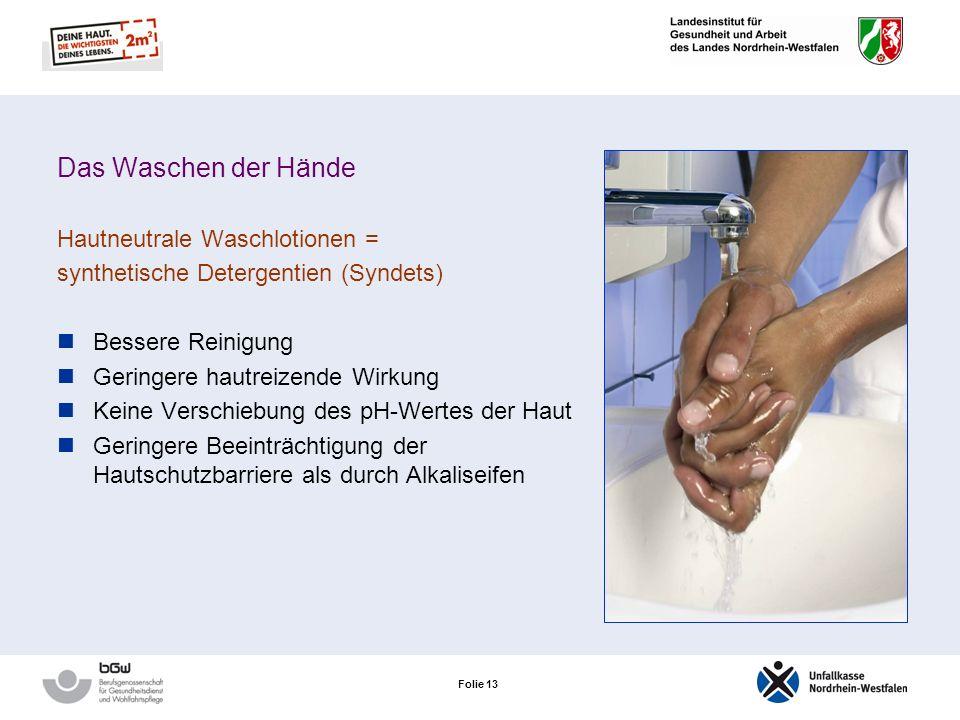 Folie 13 Das Waschen der Hände Hautneutrale Waschlotionen = synthetische Detergentien (Syndets) Bessere Reinigung Geringere hautreizende Wirkung Keine Verschiebung des pH-Wertes der Haut Geringere Beeinträchtigung der Hautschutzbarriere als durch Alkaliseifen