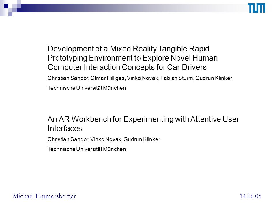 14.06.05Michael Emmersberger Developement of a Mixed Reality Tangible Rapid Prototyping Environment to Explore Novel Human Computer Interaction Concepts for Car Drivers Gliederung: Vorüberlegungen Hardware Setup Implementation Zusammenfassung