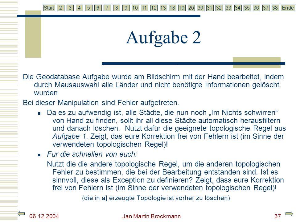 7 2345679810111213181920303132333435363738EndeStart 06.12.2004 Jan Martin Brockmann38 Literaturverzeichnis ESRI, Geoinformatik Gmbh (2003): ArcGis 8.3 Der GIS Standard am Desktop, arcgis_83.pdf ESRI, Geoinformatik Gmbh: ArcGis Geodatabase Topologie Regeln, TopologyRules.pdf ESRI, Geoinformatik Gmbh: ArcGis: Working with Geodatabase Topology ESRI, Geoinformatik Gmbh: http://www.esri-germany.de/demos/index.htmlder ESRI, Geoinformatik Gmbh: Kapitel 4 – Topology Garvert, C.